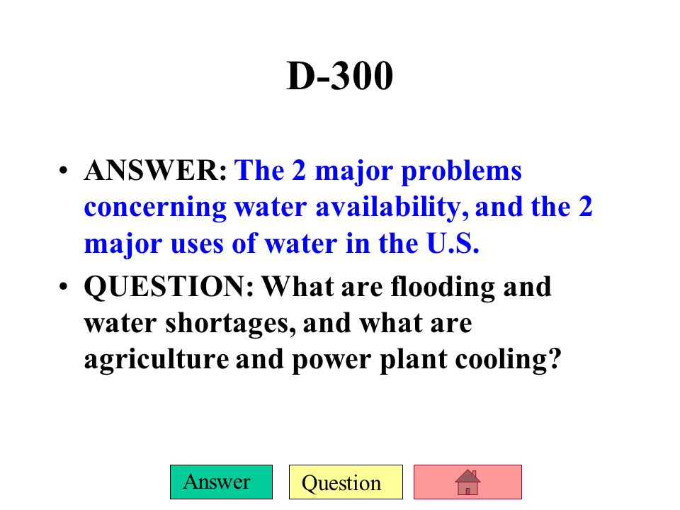 D-300ANSWER: The 2 major problems concerning water availability, and the 2 major uses of water in the U.S.