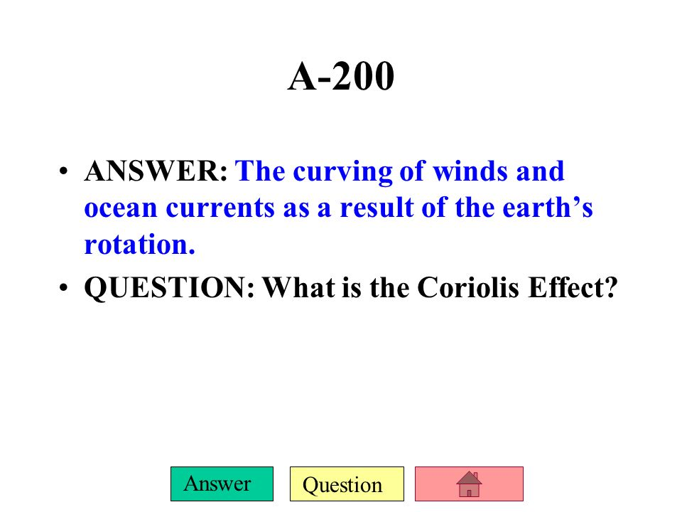 A-200ANSWER: The curving of winds and ocean currents as a result of the earth's rotation.