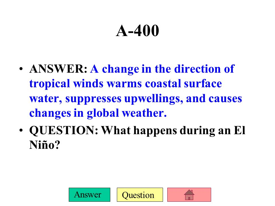 A-400 ANSWER: A change in the direction of tropical winds warms coastal surface water, suppresses upwellings, and causes changes in global weather.