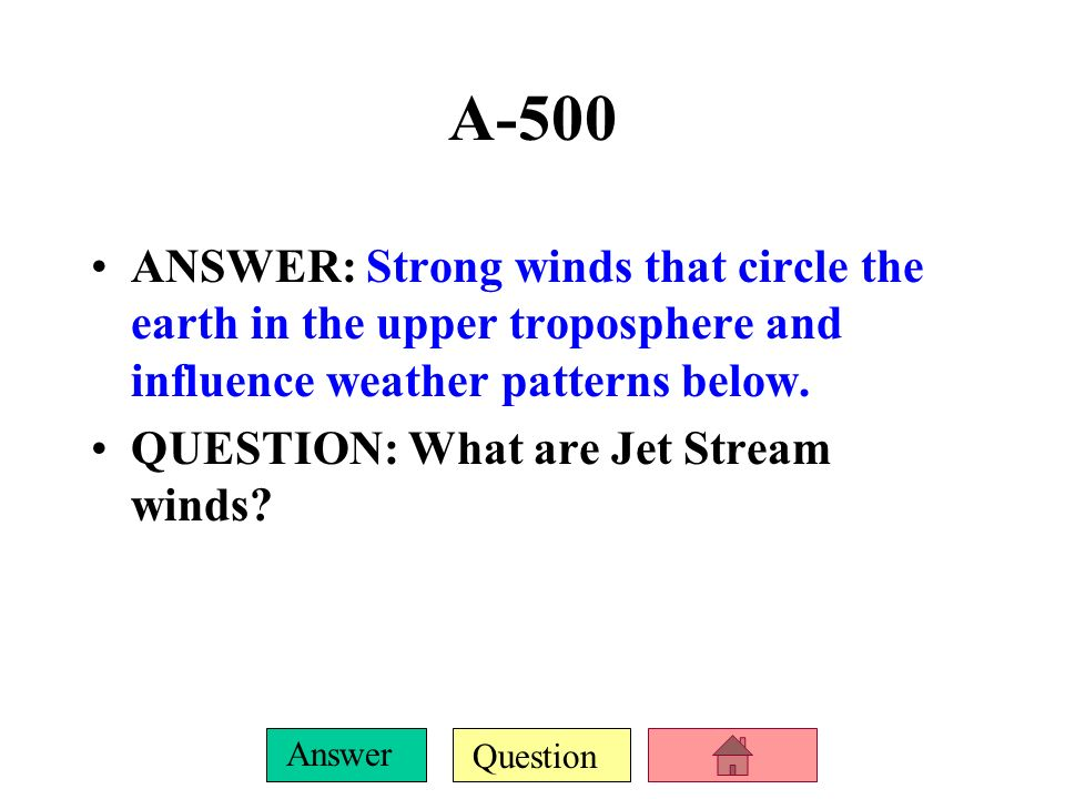 A-500ANSWER: Strong winds that circle the earth in the upper troposphere and influence weather patterns below.