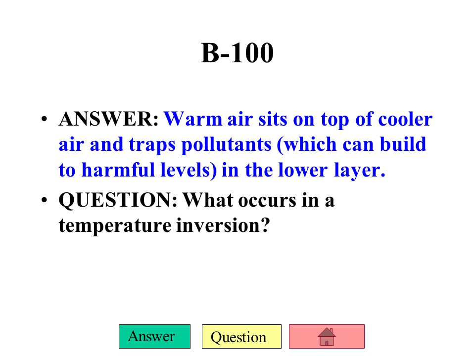 B-100 ANSWER: Warm air sits on top of cooler air and traps pollutants (which can build to harmful levels) in the lower layer.
