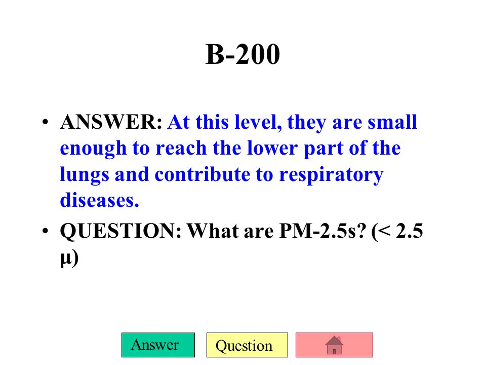 B-200ANSWER: At this level, they are small enough to reach the lower part of the lungs and contribute to respiratory diseases.