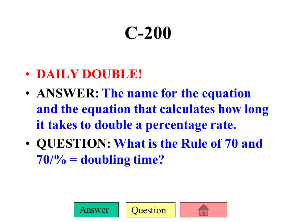 C-200 DAILY DOUBLE! ANSWER: The name for the equation and the equation that calculates how long it takes to double a percentage rate.