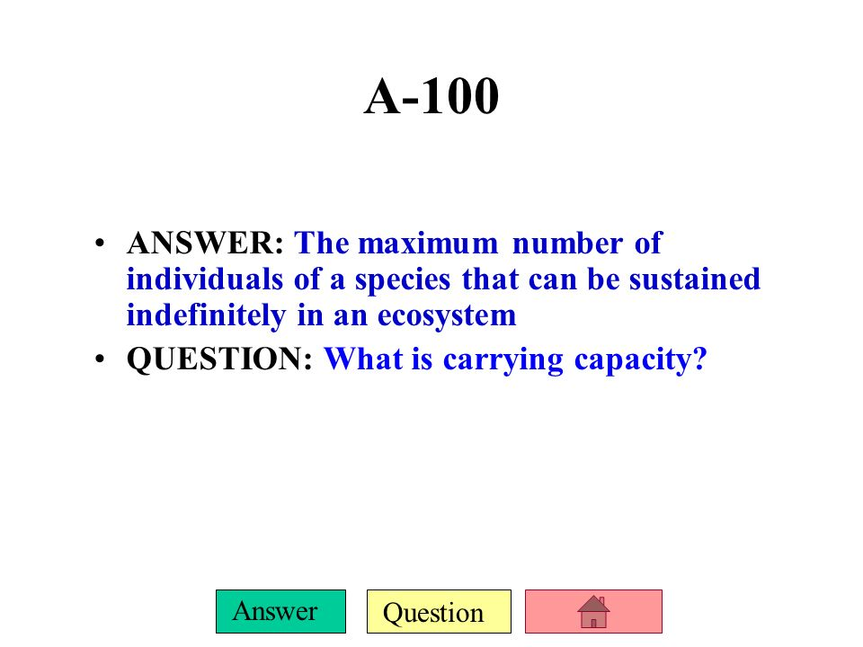 A-100ANSWER: The maximum number of individuals of a species that can be sustained indefinitely in an ecosystem.
