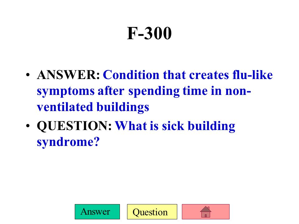 F-300ANSWER: Condition that creates flu-like symptoms after spending time in non-ventilated buildings.