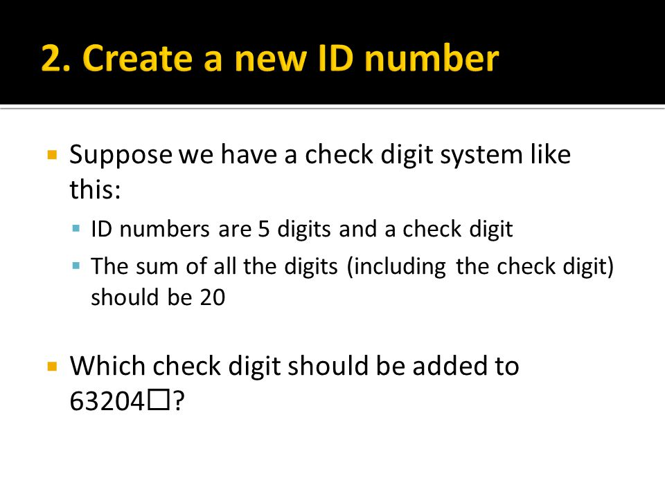 2. Create a new ID number Suppose we have a check digit system like this: ID numbers are 5 digits and a check digit.