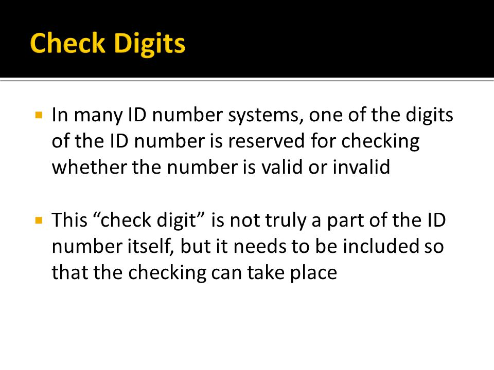 Check Digits In many ID number systems, one of the digits of the ID number is reserved for checking whether the number is valid or invalid.