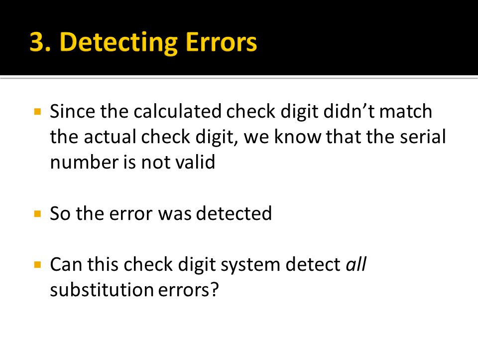 3. Detecting Errors Since the calculated check digit didn't match the actual check digit, we know that the serial number is not valid.