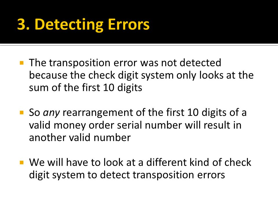 3. Detecting Errors The transposition error was not detected because the check digit system only looks at the sum of the first 10 digits.