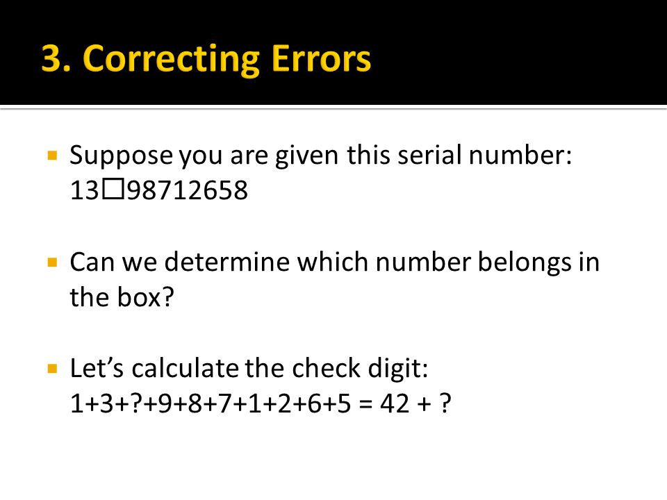 3. Correcting Errors Suppose you are given this serial number: 1398712658. Can we determine which number belongs in the box