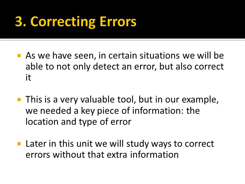 3. Correcting Errors As we have seen, in certain situations we will be able to not only detect an error, but also correct it.