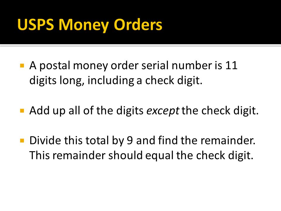 USPS Money Orders A postal money order serial number is 11 digits long, including a check digit. Add up all of the digits except the check digit.