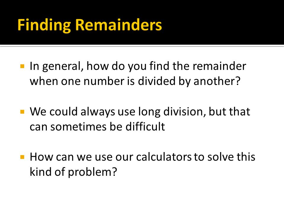Finding Remainders In general, how do you find the remainder when one number is divided by another