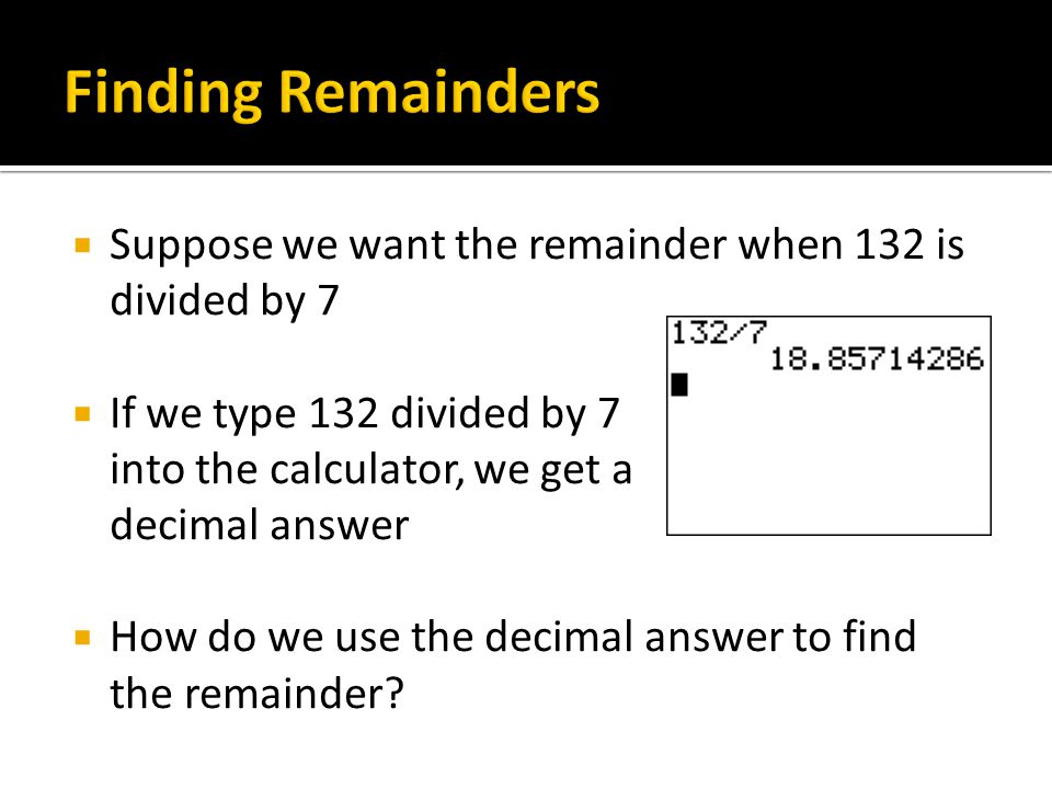 Finding Remainders Suppose we want the remainder when 132 is divided by 7. If we type 132 divided by 7 into the calculator, we get a decimal answer.