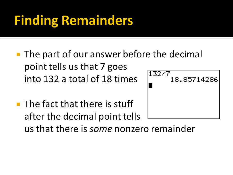 Finding Remainders The part of our answer before the decimal point tells us that 7 goes into 132 a total of 18 times.