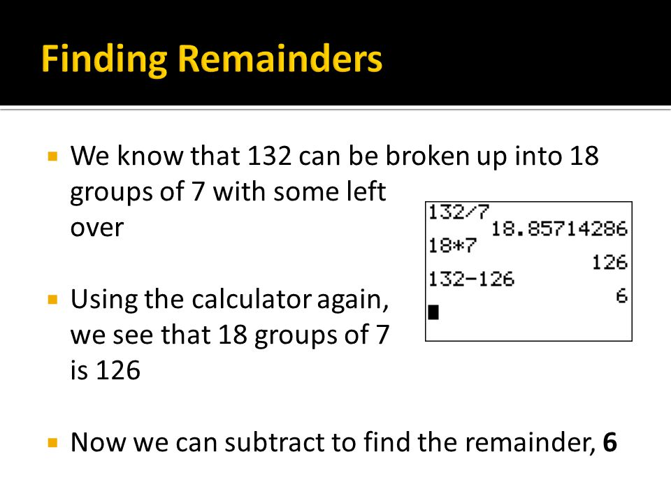 Finding Remainders We know that 132 can be broken up into 18 groups of 7 with some left over.