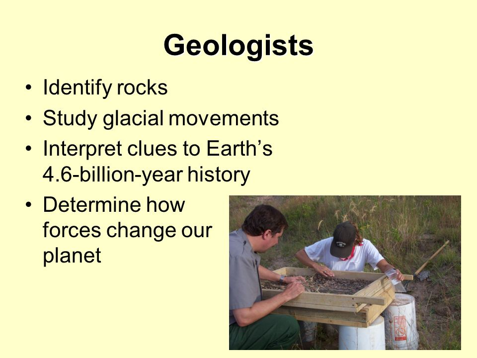 Geologists Identify rocks Study glacial movements