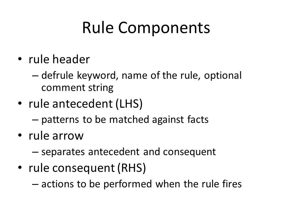 Rule Components rule header rule antecedent (LHS) rule arrow