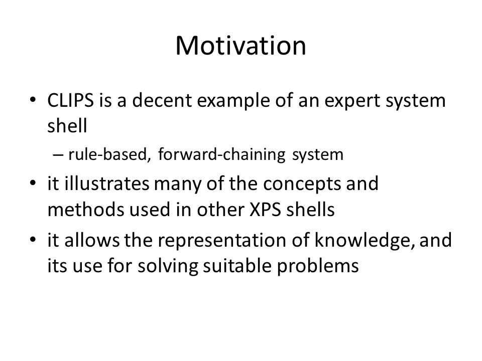 Motivation CLIPS is a decent example of an expert system shell