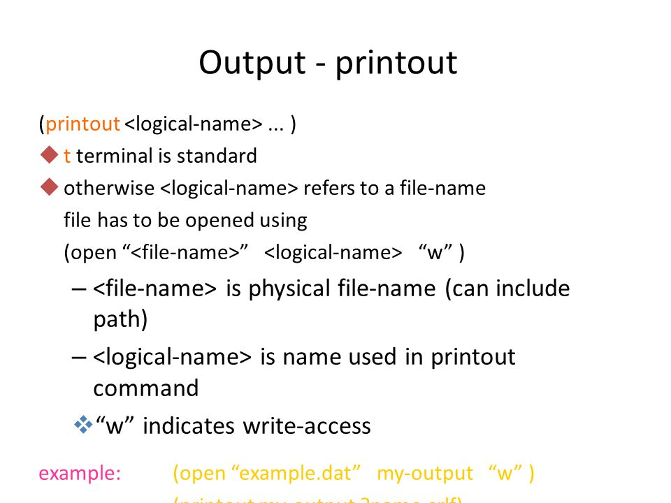 Output - printout (printout <logical-name> ... ) t terminal is standard. otherwise <logical-name> refers to a file-name.