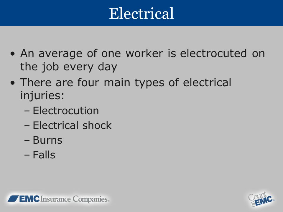 Electrical An average of one worker is electrocuted on the job every day. There are four main types of electrical injuries: