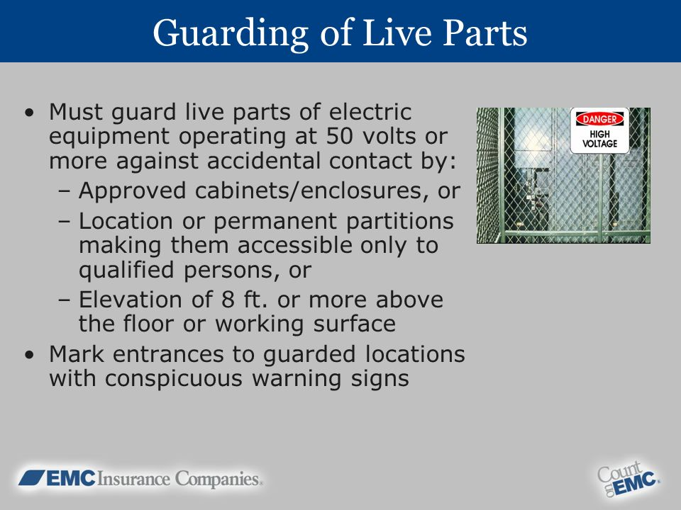 Guarding of Live Parts Must guard live parts of electric equipment operating at 50 volts or more against accidental contact by: