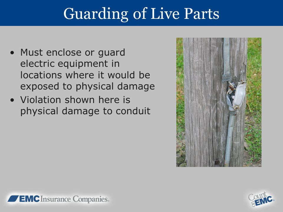 Guarding of Live Parts Must enclose or guard electric equipment in locations where it would be exposed to physical damage.