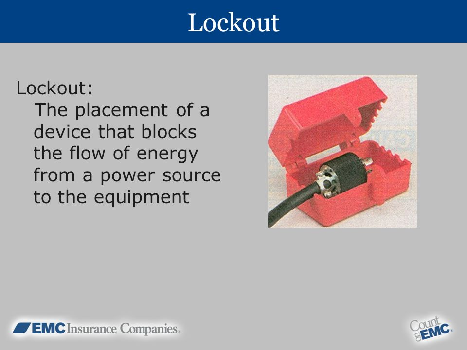 Lockout Lockout: The placement of a device that blocks the flow of energy from a power source to the equipment.