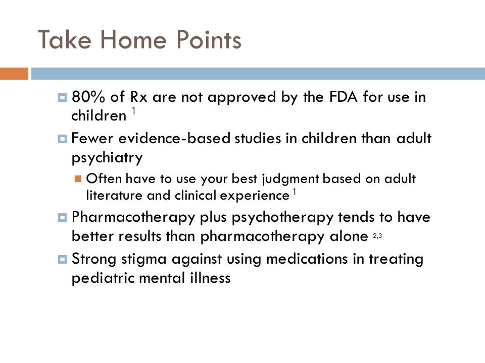 Take Home Points 80% of Rx are not approved by the FDA for use in children 1. Fewer evidence-based studies in children than adult psychiatry.