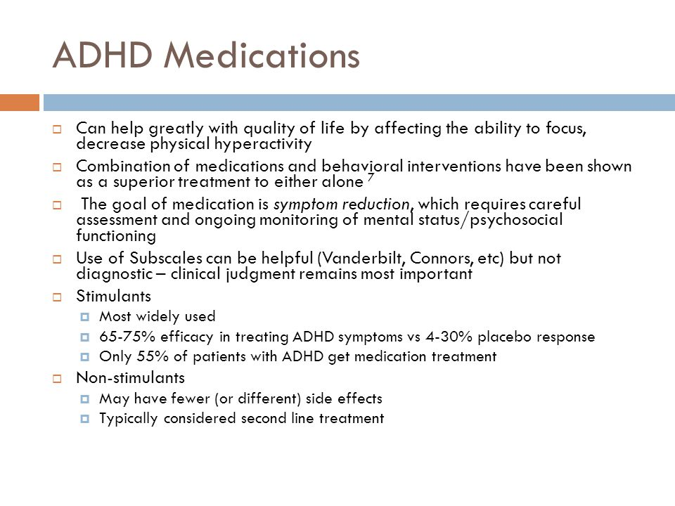 ADHD Medications Can help greatly with quality of life by affecting the ability to focus, decrease physical hyperactivity.