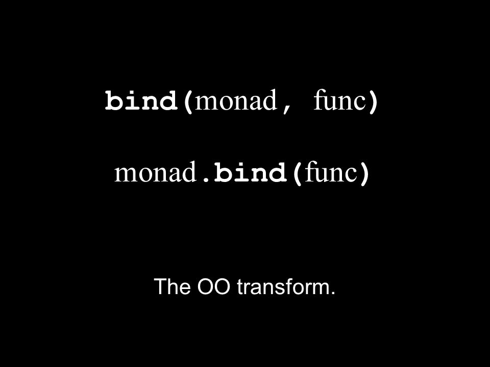 bind(monad, func) monad.bind(func)