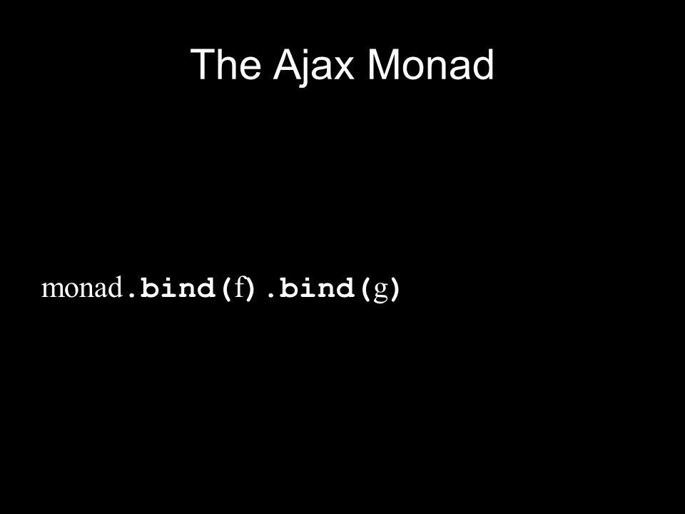 The Ajax Monad monad.bind(f).bind(g)