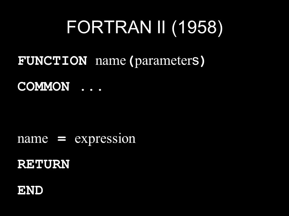 FORTRAN II (1958) FUNCTION name(parameters) COMMON ... name = expression RETURN END