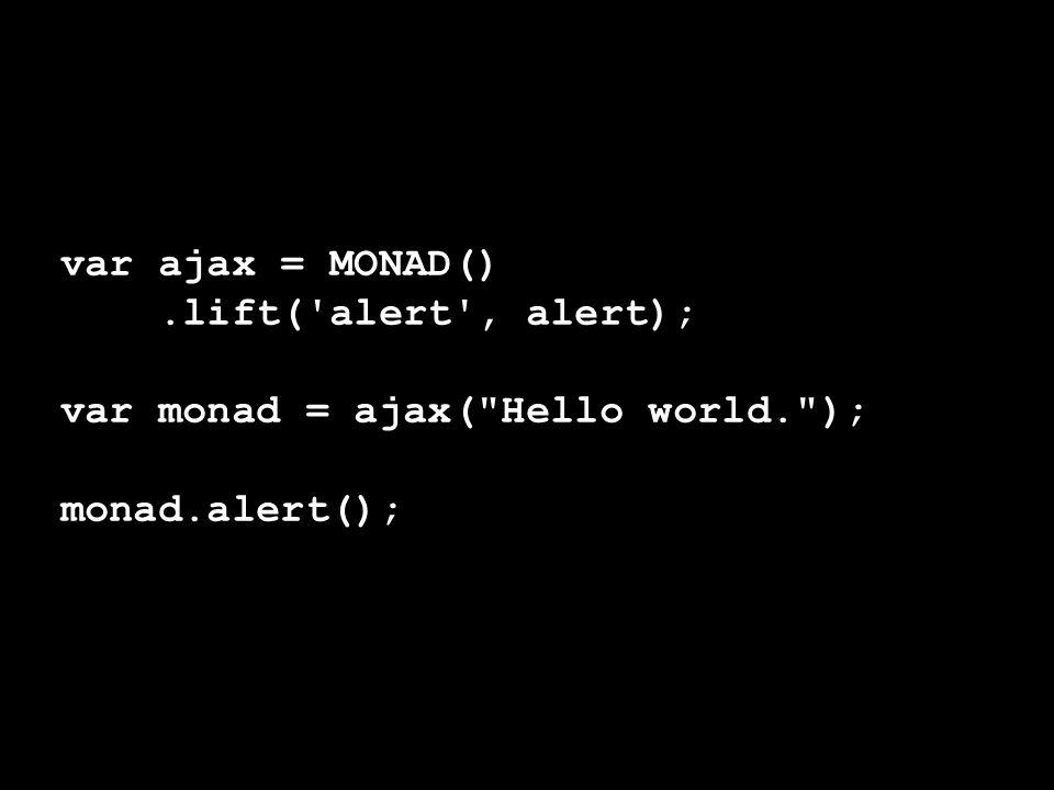 var ajax = MONAD() .lift( alert , alert); var monad = ajax( Hello world. ); monad.alert();