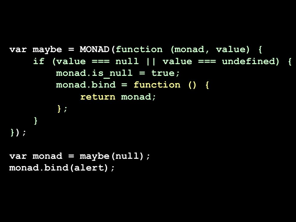 var maybe = MONAD(function (monad, value) { if (value === null || value === undefined) { monad.is_null = true; monad.bind = function () { return monad; }; } }); var monad = maybe(null); monad.bind(alert);
