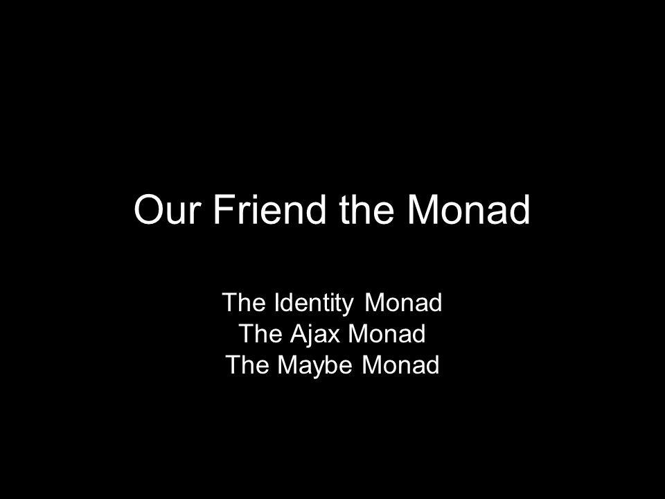 The Identity Monad The Ajax Monad The Maybe Monad