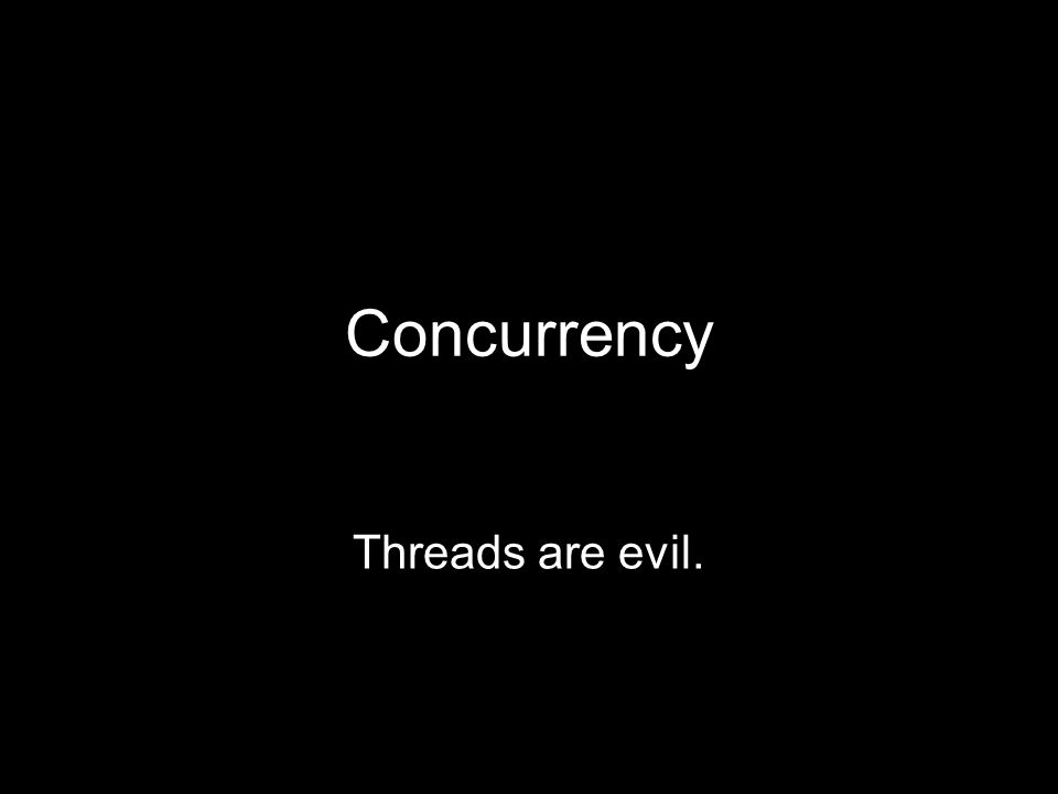 Concurrency Threads are evil.