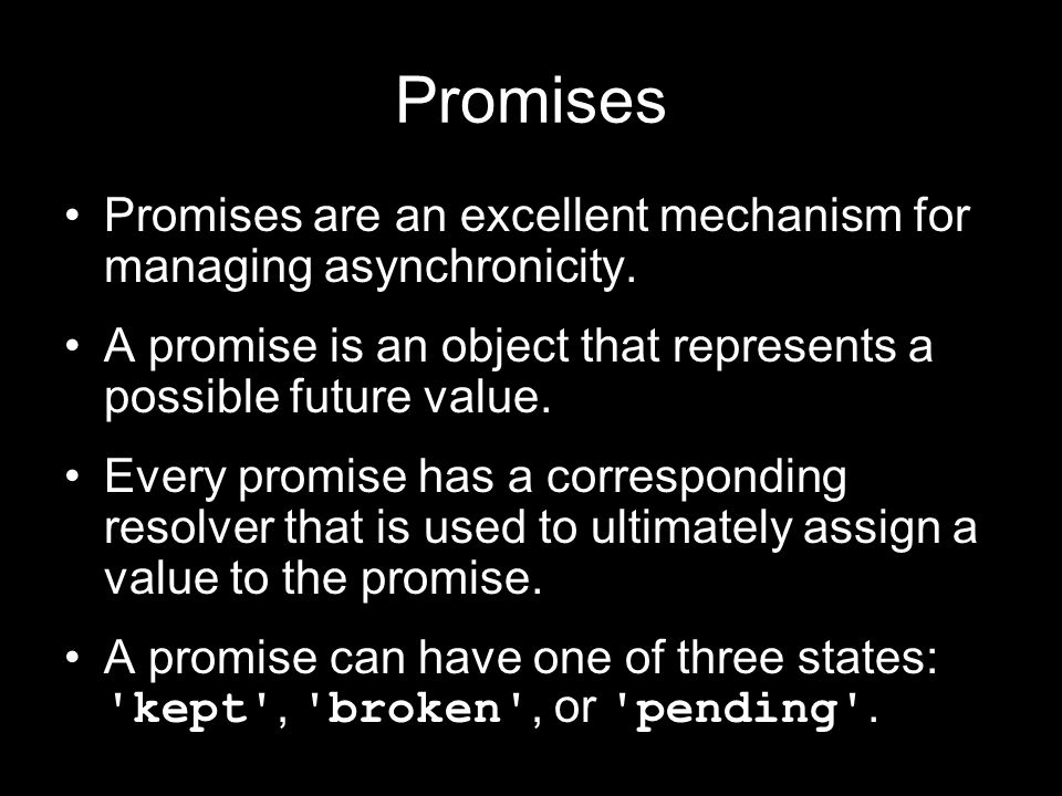 Promises Promises are an excellent mechanism for managing asynchronicity. A promise is an object that represents a possible future value.