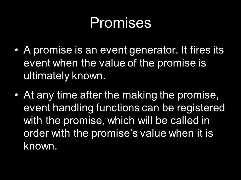 Promises A promise is an event generator. It fires its event when the value of the promise is ultimately known.