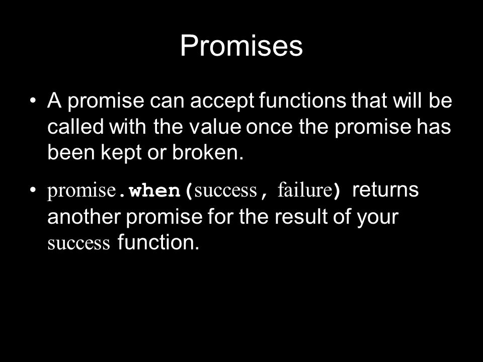 Promises A promise can accept functions that will be called with the value once the promise has been kept or broken.