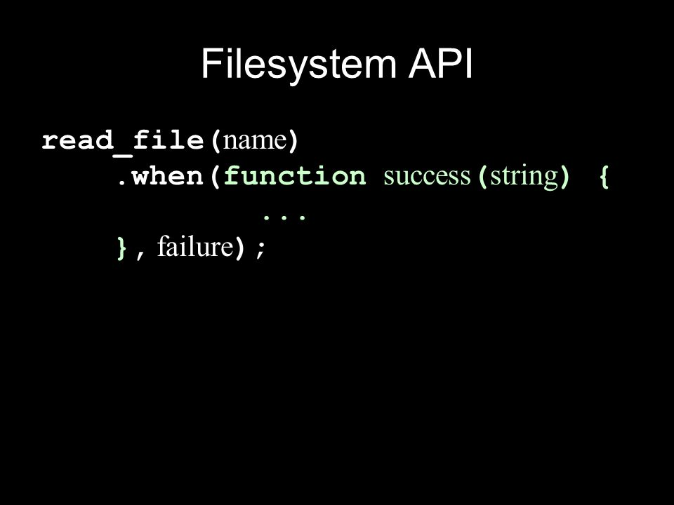 Filesystem API read_file(name) .when(function success(string) { ... }, failure);