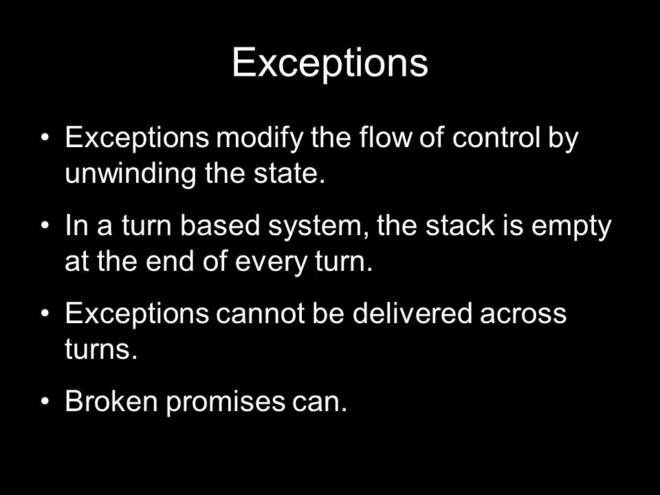Exceptions Exceptions modify the flow of control by unwinding the state. In a turn based system, the stack is empty at the end of every turn.
