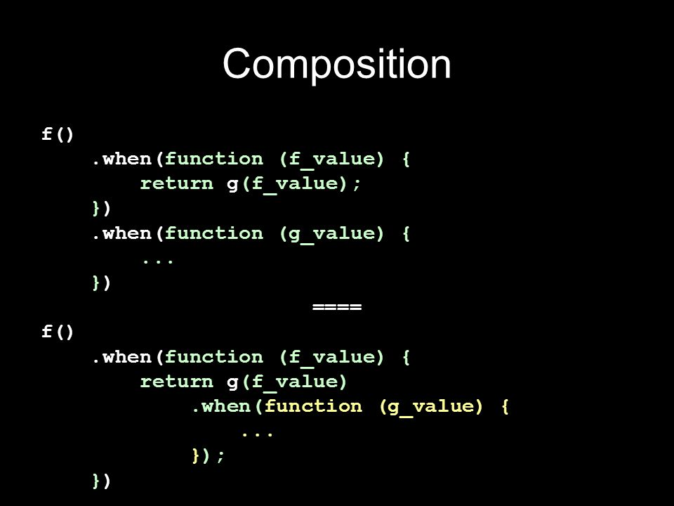Composition f() .when(function (f_value) { return g(f_value); }) .when(function (g_value) { ...