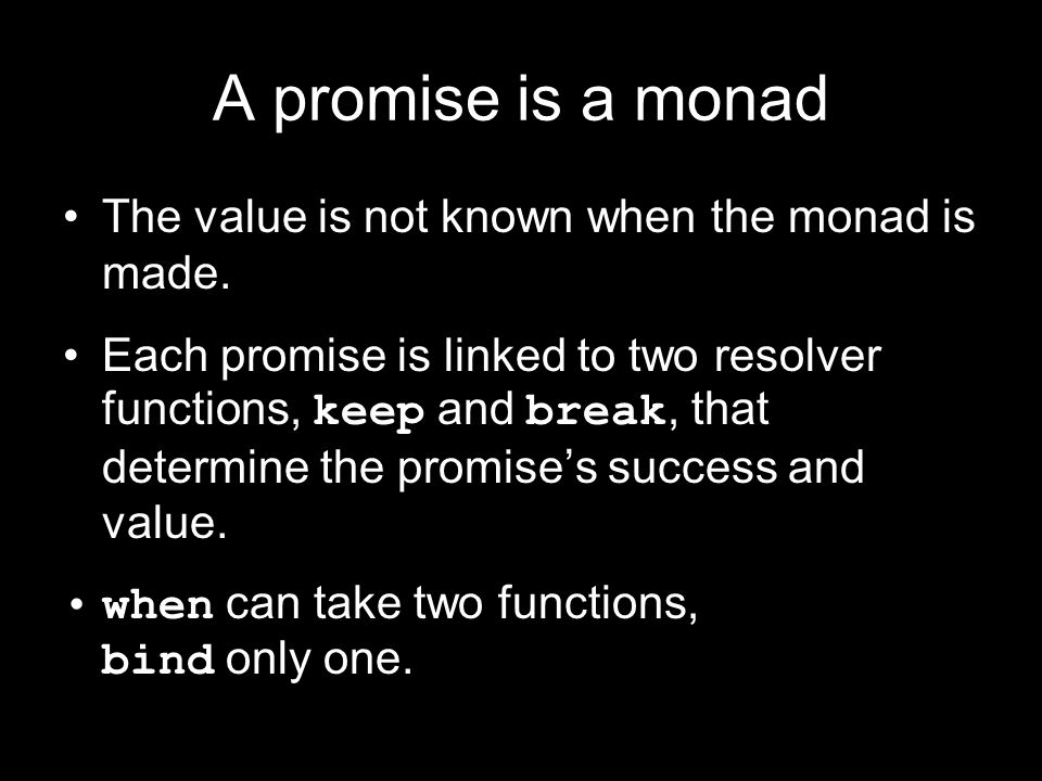 A promise is a monad The value is not known when the monad is made.
