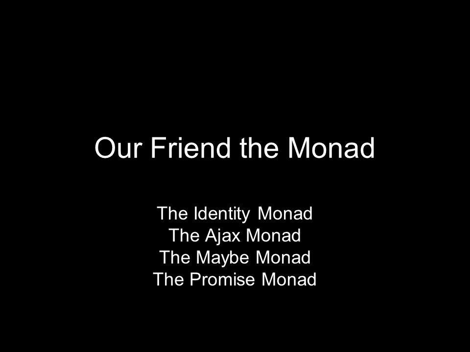 The Identity Monad The Ajax Monad The Maybe Monad The Promise Monad