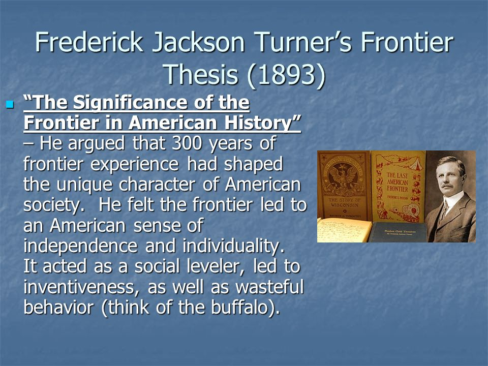 summary of the turner thesis Frederick jackson turner is most famous for expounding the influential �frontier thesis� of american history, a thesis he first introduced in 1893 and which he expanded upon for the remainder of his scholarly career� see.