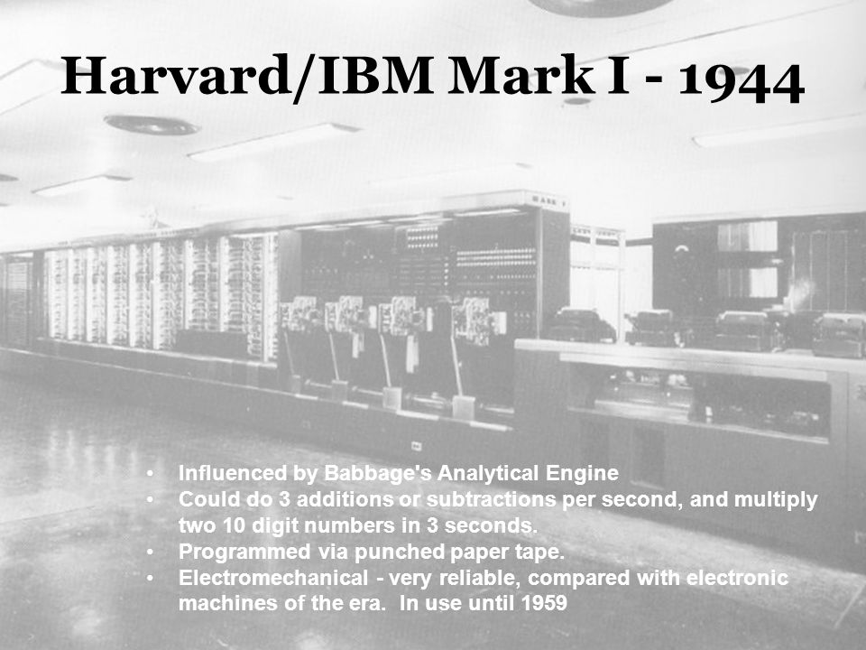 Harvard/IBM Mark I - 1944 Influenced by Babbage s Analytical Engine