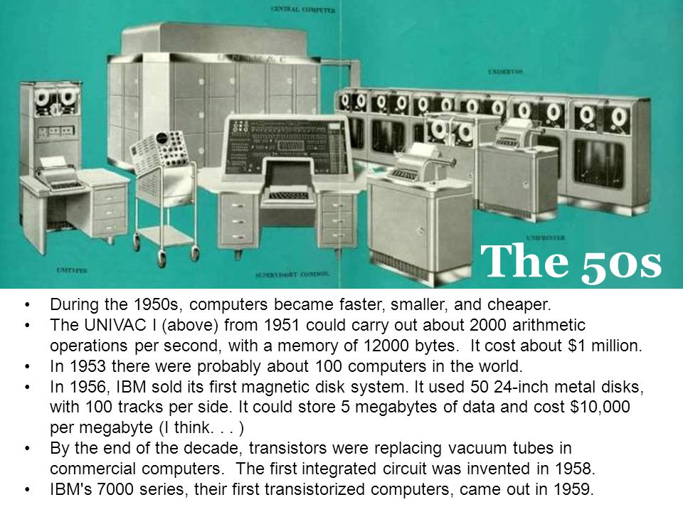 The 50s During the 1950s, computers became faster, smaller, and cheaper.