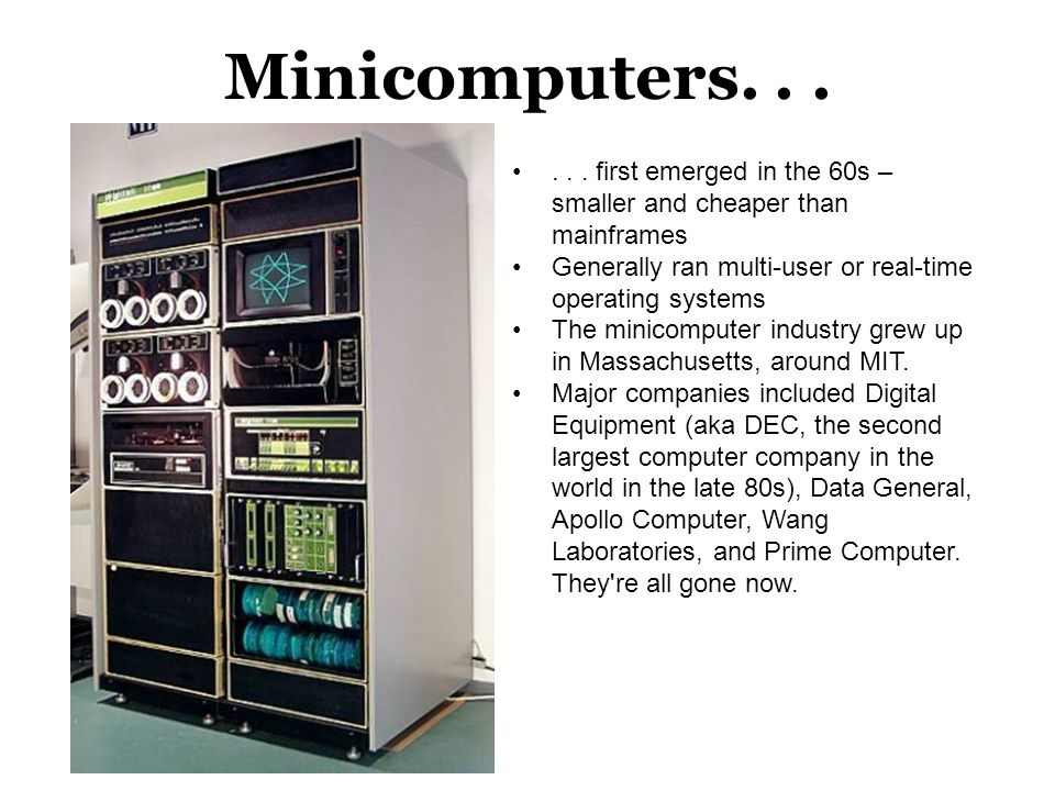 Minicomputers. . . . . . first emerged in the 60s – smaller and cheaper than mainframes. Generally ran multi-user or real-time operating systems.