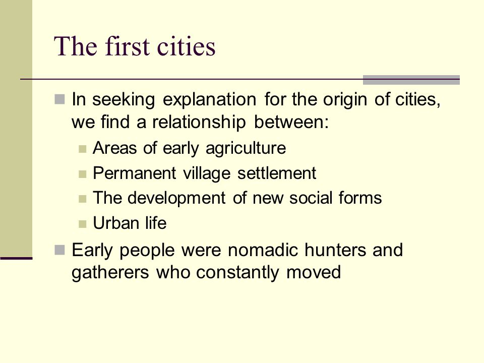 The first cities In seeking explanation for the origin of cities, we find a relationship between: Areas of early agriculture.